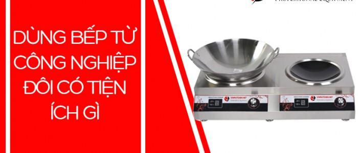 Dùng bếp từ công nghiệp đôi mang đến những tiện ích gì?